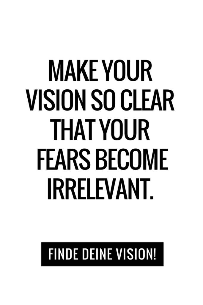 MAKE YOUR VISION SO CLEAR THAT YOUR  FEARS BECOME IRRELEVANT